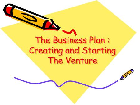The Business Plan : Creating and Starting The Venture.