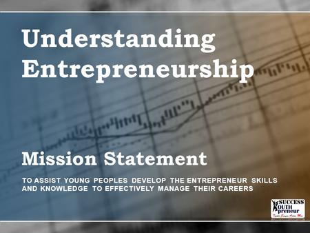 Mission Statement TO ASSIST YOUNG PEOPLES DEVELOP THE ENTREPRENEUR SKILLS AND KNOWLEDGE TO EFFECTIVELY MANAGE THEIR CAREERS Understanding Entrepreneurship.