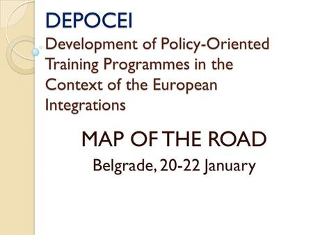 DEPOCEI Development of Policy-Oriented Training Programmes in the Context of the European Integrations MAP OF THE ROAD Belgrade, 20-22 January.