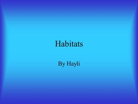 Habitats By Hayli. Habitats Where an animal or plant lives Where it gets food Where it gets water.