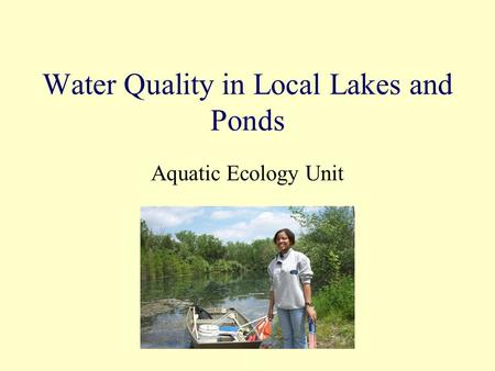 Water Quality in Local Lakes and Ponds Aquatic Ecology Unit.