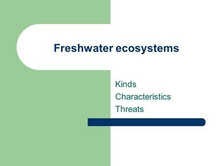 Freshwater ecosystems Kinds Characteristics Threats.