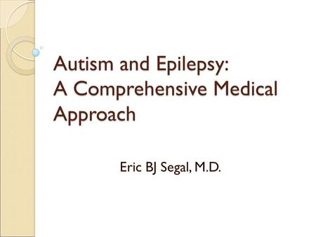 Autism and Epilepsy: A Comprehensive Medical Approach Eric BJ Segal, M.D.