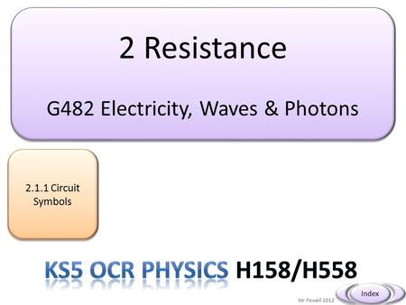 2 Resistance G482 Electricity, Waves & Photons 2 Resistance G482 Electricity, Waves & Photons 2.1.1 Circuit Symbols 2.1.1 Circuit Symbols Mr Powell 2012.