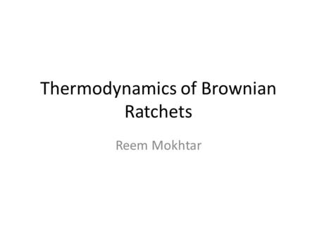 Thermodynamics of Brownian Ratchets Reem Mokhtar.