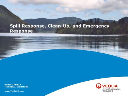 NORTH AMERICA TECHNICAL SOLUTIONS www.VeoliaES.com Spill Response, Clean-Up, and Emergency Response.