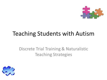 Teaching Students with Autism Discrete Trial Training & Naturalistic Teaching Strategies.