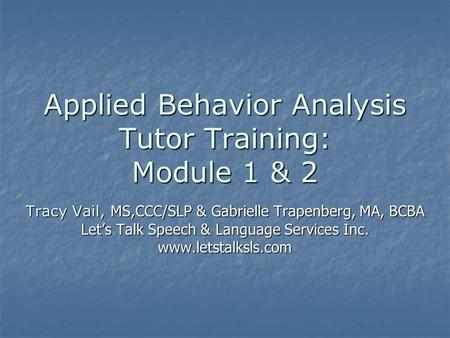 Applied Behavior Analysis Tutor Training: Module 1 & 2 Tracy Vail, MS,CCC/SLP & Gabrielle Trapenberg, MA, BCBA Let's Talk Speech & Language Services Inc.