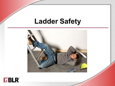 Ladder Safety. © BLR ® —Business & Legal Resources 1204 Session Objectives Recognize the importance of ladder safety Identify common causes of ladder.