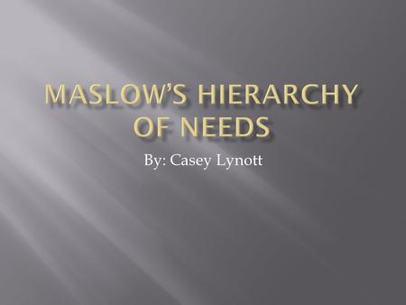 By: Casey Lynott.  Maslow's Hierarchy of Needs is a hierarchy that shows how people will react in the absence of things that we need for sustenance.