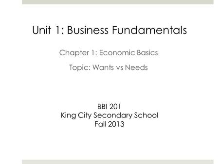 Unit 1: Business Fundamentals BBI 201 King City Secondary School Fall 2013 Chapter 1: Economic Basics Topic: Wants vs Needs.