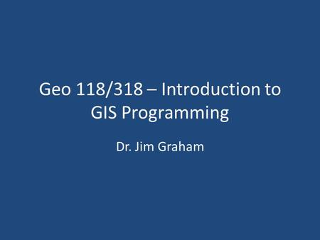 Geo 118/318 – Introduction to GIS Programming Dr. Jim Graham.