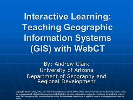 Interactive Learning: Teaching Geographic Information Systems (GIS) with WebCT By: Andrew Clark University of Arizona Department of Geography and Regional.