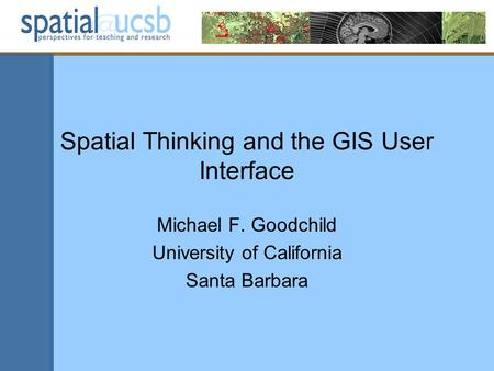 Spatial Thinking and the GIS User Interface Michael F. Goodchild University of California Santa Barbara.