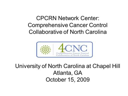 CPCRN Network Center: Comprehensive Cancer Control Collaborative of North Carolina University of North Carolina at Chapel Hill Atlanta, GA October 15,