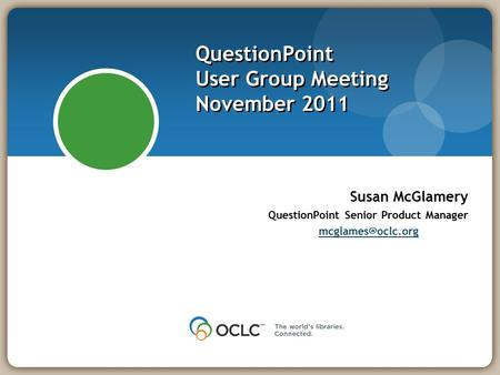 QuestionPoint User Group Meeting November 2011 Susan McGlamery QuestionPoint Senior Product Manager