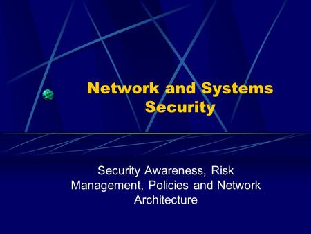 Network and Systems Security Security Awareness, Risk Management, Policies and Network Architecture.
