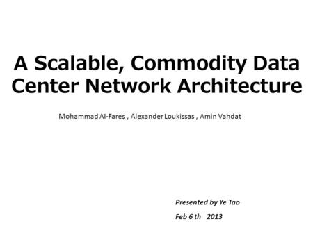 A Scalable, Commodity Data Center Network Architecture Mohammad AI-Fares, Alexander Loukissas, Amin Vahdat Presented by Ye Tao Feb 6 th 2013.