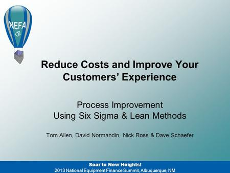 Reduce Costs and Improve Your Customers' Experience Soar to New Heights! 2013 National Equipment Finance Summit, Albuquerque, NM Process Improvement Using.