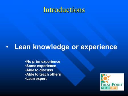 Introductions Lean knowledge or experience No prior experience Some experience Able to discuss Able to teach others Lean expert.
