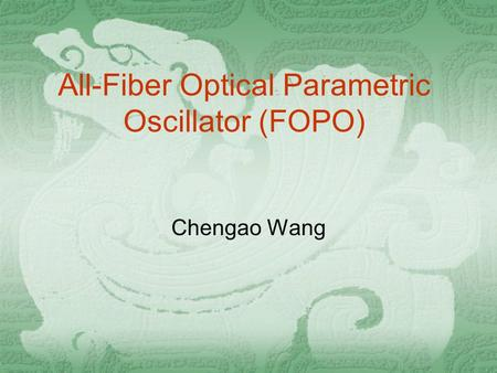 All-Fiber Optical Parametric Oscillator (FOPO) Chengao Wang.