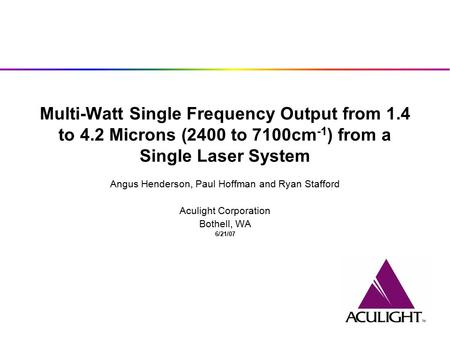 Multi-Watt Single Frequency Output from 1.4 to 4.2 Microns (2400 to 7100cm -1 ) from a Single Laser System Angus Henderson, Paul Hoffman and Ryan Stafford.
