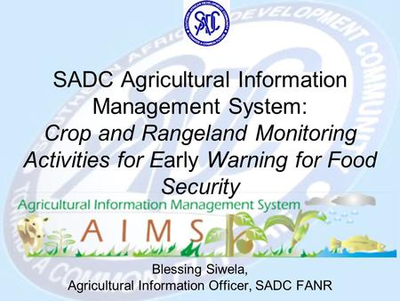 SADC Agricultural Information Management System: Crop and Rangeland Monitoring Activities for Early Warning for Food Security Blessing Siwela, Agricultural.