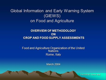 FAO/GIEWS, Rome, Italy Global Information and Early Warning System (GIEWS) on Food and Agriculture OVERVIEW OF METHODOLOGY ON CROP AND FOOD SUPPLY ASSESSMENTS.