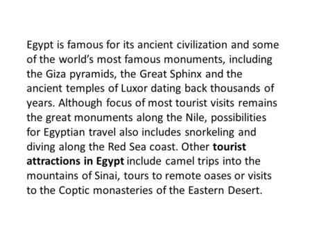 Egypt is famous for its ancient civilization and some of the world's most famous monuments, including the Giza pyramids, the Great Sphinx and the ancient.