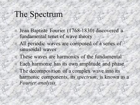 The Spectrum Jean Baptiste Fourier (1768-1830) discovered a fundamental tenet of wave theory All periodic waves are composed of a series of sinusoidal.