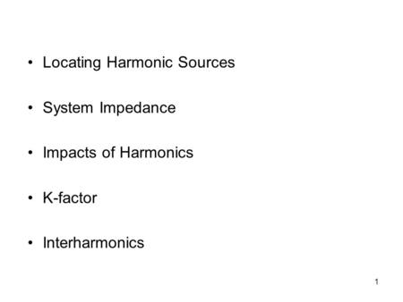 1 Locating Harmonic Sources System Impedance Impacts of Harmonics K-factor Interharmonics.