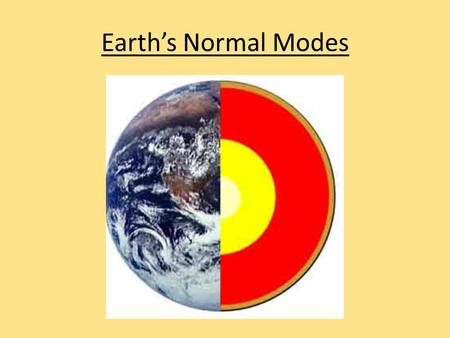 Earth's Normal Modes. Fundamentals and Harmonics Remember, a guitar string can have a fundamental (lowest tone) and many harmonics (integer level multiples).