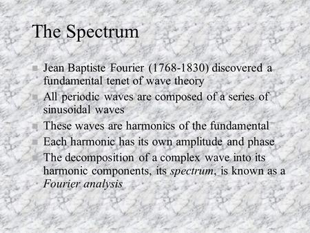 The Spectrum n Jean Baptiste Fourier (1768-1830) discovered a fundamental tenet of wave theory n All periodic waves are composed of a series of sinusoidal.