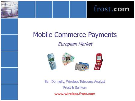 Mobile Commerce Payments European Market Ben Donnelly, Wireless Telecoms Analyst Frost & Sullivan www.wireless.frost.com.