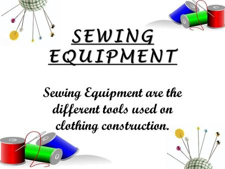 SEWING EQUIPMENT Sewing Equipment are the different tools used on clothing construction.
