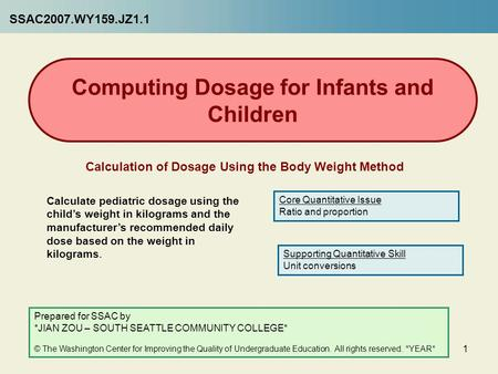 1 Computing Dosage for Infants and Children Calculation of Dosage Using the Body Weight Method Calculate pediatric dosage using the child's weight in kilograms.