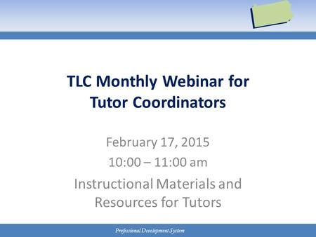 Professional Development System TLC Monthly Webinar for Tutor Coordinators February 17, 2015 10:00 – 11:00 am Instructional Materials and Resources for.