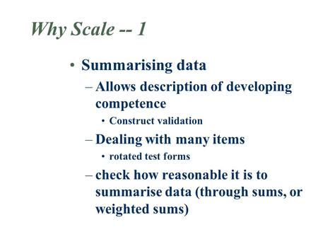Why Scale -- 1 Summarising data –Allows description of developing competence Construct validation –Dealing with many items rotated test forms –check how.