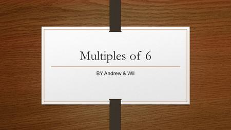 Multiples of 6 BY Andrew & Wil.