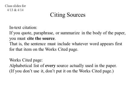 Class slides for 4/13 & 4/14 Citing Sources In-text citation: If you quote, paraphrase, or summarize in the body of the paper, you must cite the source.