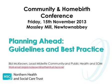 Community & Homebirth Conference Friday, 15th November 2013 Mossley Mill, Newtownabbey Planning Ahead: Guidelines and Best Practice Bid McKeown, Lead Midwife.
