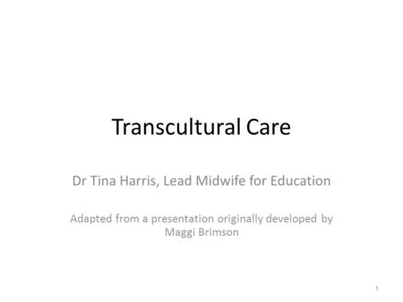 Transcultural Care Dr Tina Harris, Lead Midwife for Education Adapted from a presentation originally developed by Maggi Brimson 1.