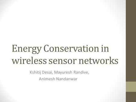 Energy Conservation in wireless sensor networks Kshitij Desai, Mayuresh Randive, Animesh Nandanwar.