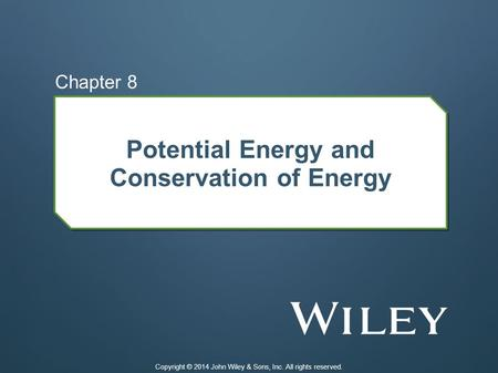 Potential Energy and Conservation of Energy Chapter 8 Copyright © 2014 John Wiley & Sons, Inc. All rights reserved.