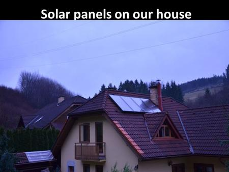 Solar panels on our house. - in our house we have installed solar heating system - we have four solar panels - the panels have been installed 4 years.