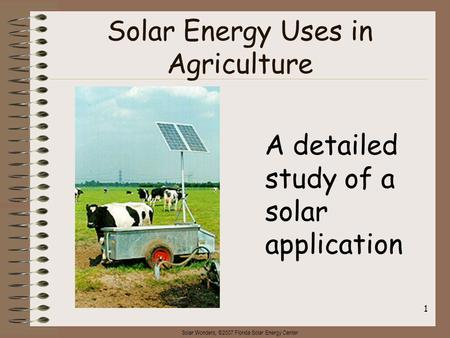 Solar Wonders, ©2007 Florida Solar Energy Center 1 Solar Energy Uses in Agriculture A detailed study of a solar application.