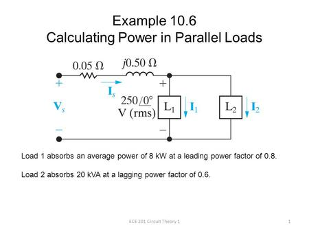 Example 10.6 Calculating Power in Parallel Loads Load 1 absorbs an average power of 8 kW at a leading power factor of 0.8. Load 2 absorbs 20 kVA at a lagging.