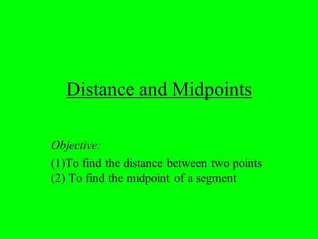 Distance and Midpoints Objective: (1)To find the distance between two points (2) To find the midpoint of a segment.