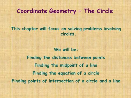 Coordinate Geometry – The Circle This chapter will focus on solving problems involving circles. We will be: Finding the distances between points Finding.