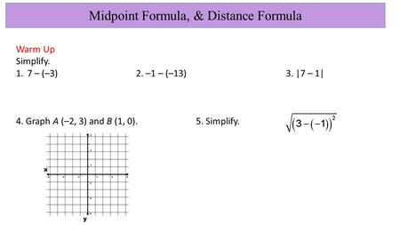 Midpoint Formula, & Distance Formula Warm Up Simplify. 1.7 – (–3)2. –1 – (–13)3. |7 – 1| 4. Graph A (–2, 3) and B (1, 0).5. Simplify.